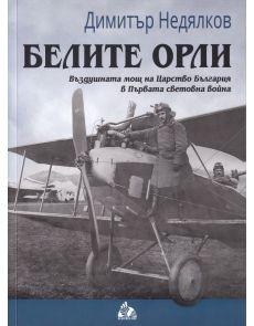 Белите орли: Въздушната мощ на Царство България в Първата световна война